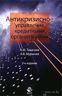 Антикризисное управление кредитными организациями. Ахсар Тавасиев, Александр Мурычев