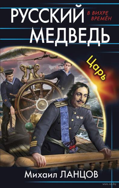 Русский медведь. Царь. Михаил Ланцов