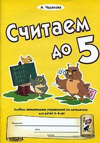 Считаем до 5. Альбом занимательных упражнений по математике для детей 5-6 лет. Анна Чудакова