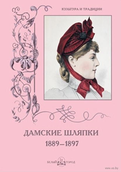 Дамские шляпки. 1889-1897. Н. Зубова