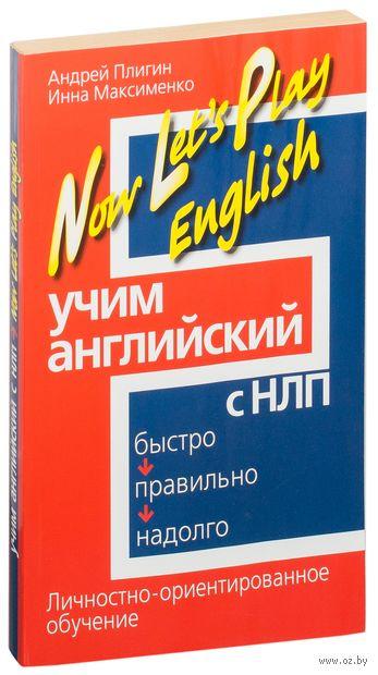 Учим английский с НЛП. Быстро, правильно, надолго. Андрей Плигин, Инна Максименко