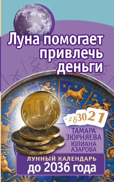 Луна помогает привлечь деньги. Лунный календарь до 2036 года. Тамара Зюрняева, Юлиана Азарова