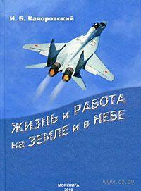 Жизнь и работа на земле и в небе. Илья Качоровский
