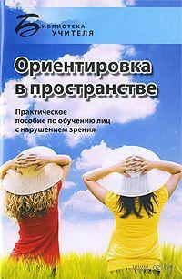 Ориентировка в пространстве. Практическое пособие по обучению лиц с нарушениями зрения