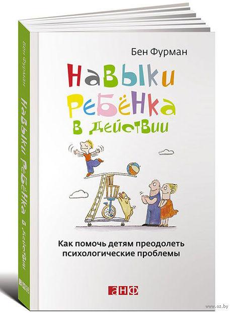 Навыки ребенка в действии. Как помочь детям преодолеть психологические проблемы. Бен Фурман