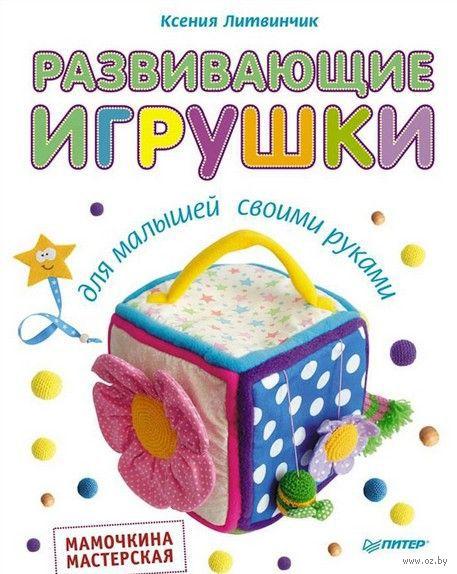 Развивающие игрушки для малышей. Мамочкина мастерская. Ксения Литвинчик