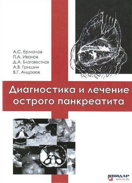 Диагностика и лечение острого панкреатита. А. Ермолов, Дмитрий Благовестнов