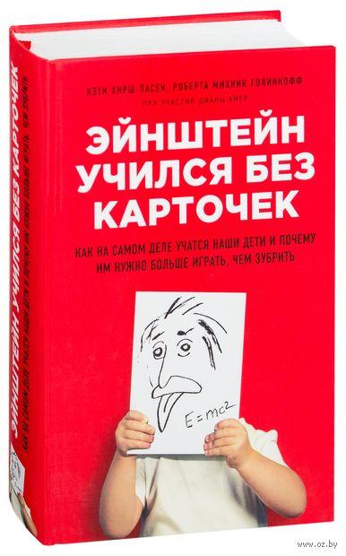 Эйнштейн учился без карточек. Как на самом деле учатся наши дети и почему им нужно больше играть, чем зубрить. Кэти Хирш-Пасек, Р. Голинкофф, Д. Айер