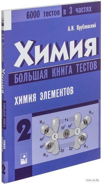 Химия. Большая книга тестов. В 3 частях. Часть 2. Химия элементов. Александр Врублевский