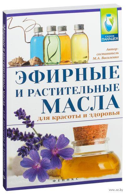 Эфирные и растительные масла для красоты и здоровья. М. Василенко