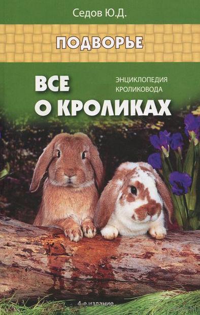 Все о кроликах. Энциклопедия кроликовода. Юрий Седов