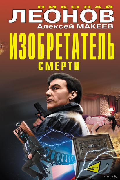 Изобретатель смерти. Николай Леонов, Алексей Макеев