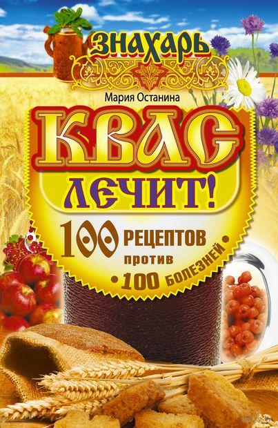 Квас лечит! 100 рецептов против 100 болезней. Мария Останина