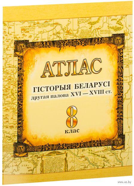 Гісторыя Беларусі. Другая палова XVI – XVIII ст. 8 клас. Атлас