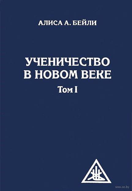 Ученичество в новом веке. Том 1. Алиса Анн Бейли