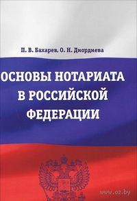 Основы нотариата в Российской Федерации. П. Бахарев, О. Диордиева