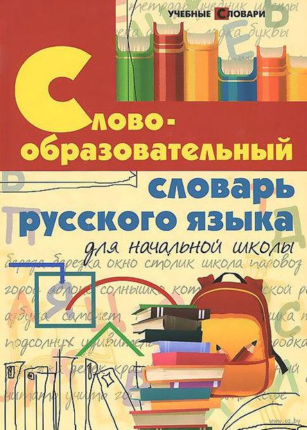 Словообразовательный словарь русского языка для начальной школы. Ирина Елынцева, И. Копылов