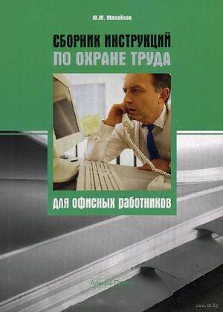 Сборник инструкций по охране труда для офисных работников. Юрий Михайлов