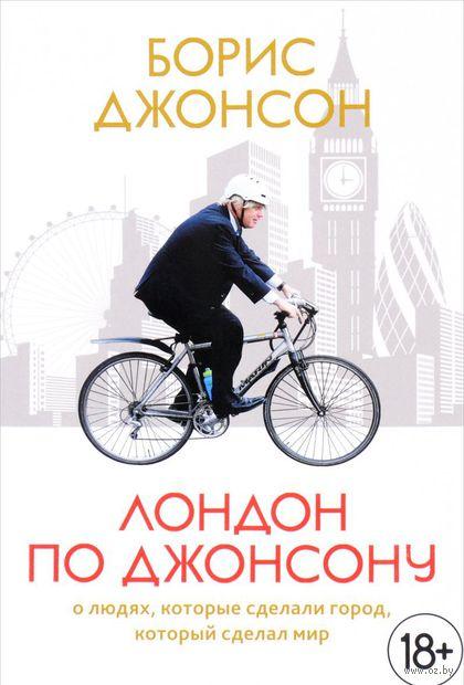 Лондон по Джонсону: о людях, которые сделали город, который сделал мир. Борис Джонсон