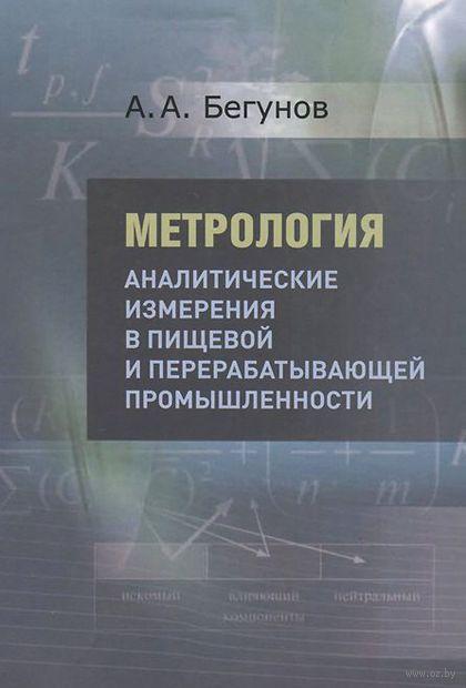 Метрология. Аналитические измерения в пищевой и перерабатывающей промышленности. Учебник. Александр Бегунов