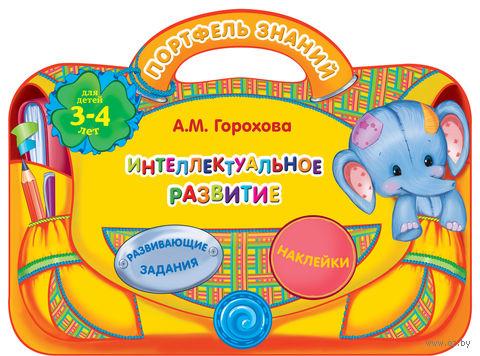 Интеллектуальное развитие. Для детей 3-4 лет. Анна Горохова
