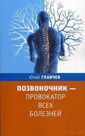Позвоночник - провокатор всех болезней. Юрий Главчев