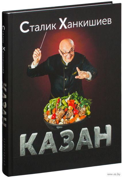 Казан. Кулинарный самоучитель. Сталик Ханкишиев