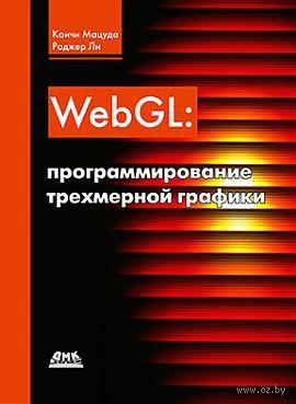 WebGL. Программирование трехмерной графики. Коичи Мацуда, Роджер Ли