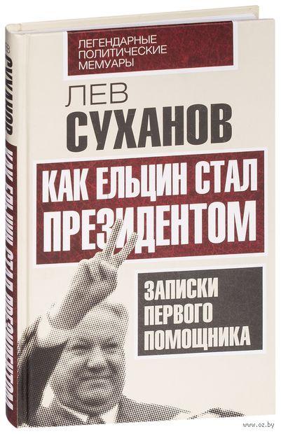 Как Ельцин стал президентом. Записки первого помощника. Лев Суханов