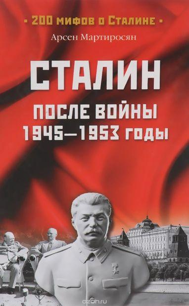 Сталин после войны. 1945-1953 гг. Арсен Мартиросян