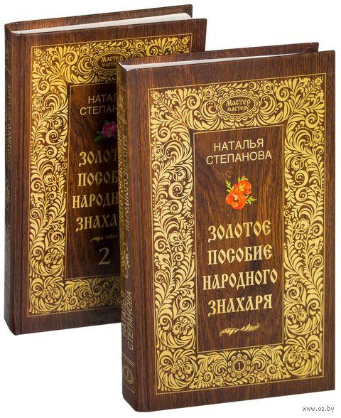 Золотое пособие народного знахаря (в двух томах). Наталья Степанова