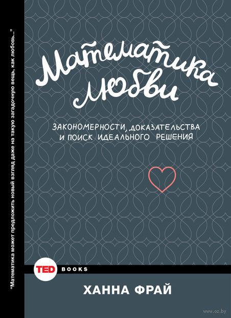 Математика любви. Закономерности, доказательства и поиск идеального решения. Ханна Фрай