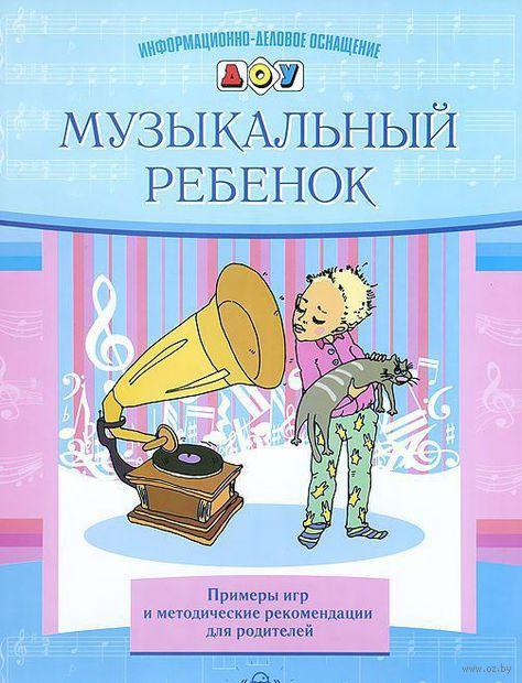 Музыкальный ребенок. Примеры игр и методические рекомендации для родителей. Елена Судакова