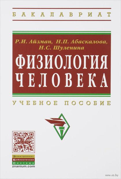 Физиология человека. Роман Айзман, Надежда Абаскалова, Нина Шуленина
