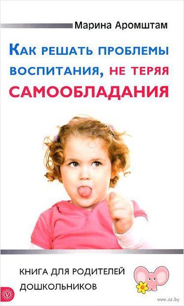 Как решать проблемы воспитания, не теряя самообладания. Марина Аромштам