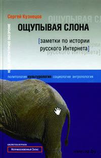 Ощупывая слона. Заметки по истории русского Интернета. Сергей Кузнецов