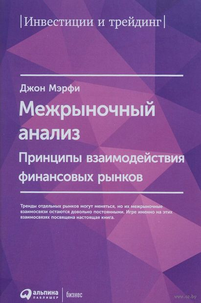 Межрыночный анализ. Принципы взаимодействия финансовых рынков. Джон Дж. Мэрфи
