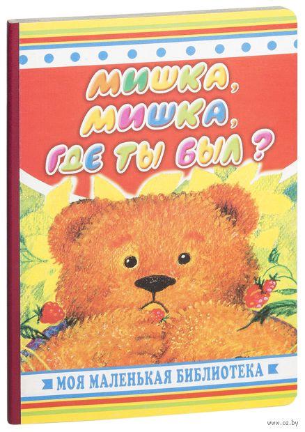 Мишка, мишка, где ты был?. Мария Чистякова