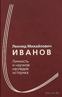 Леонид Михайлович Иванов. Личность и научное наследие историка