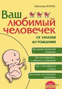Ваш любимый человечек от зачатия до рождения. Светлана Клаас