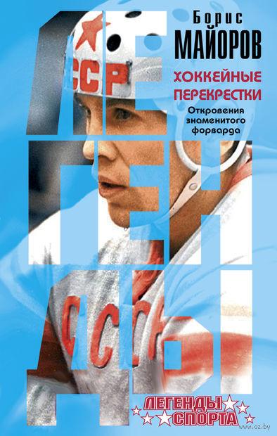 Хоккейные перекрестки. Откровения знаменитого форварда. Борис Майоров