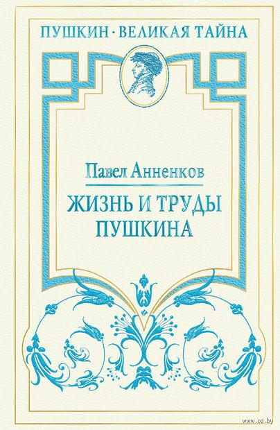 Жизнь и труды Пушкина. Лучшая биография поэта. Павел Анненков