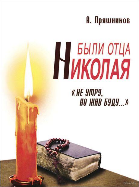 """Были отца Николая. """"Не умру, но жив буду..."""". Алексей Пряшников"""