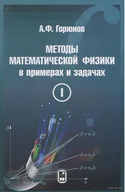 Методы математической физики в примерах и задачах. В 2 томах. Том 1. Андрей Горюнов