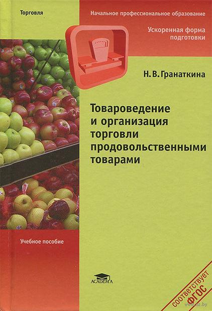 Товароведение и организация торговли продовольственными товарами. Н. Гранаткина