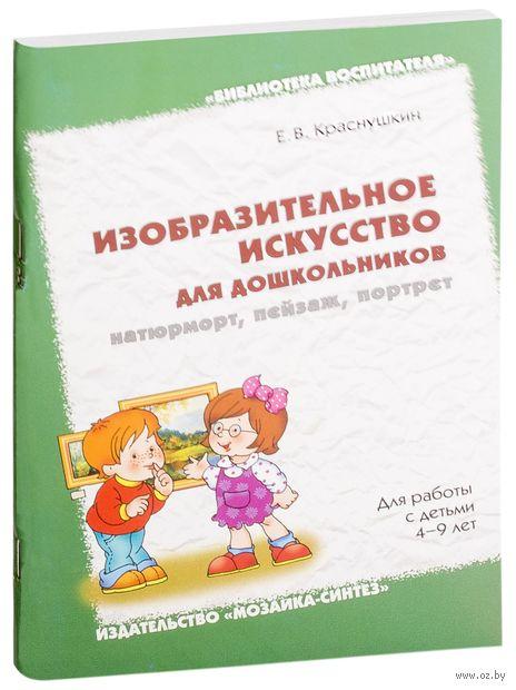 Изобразительное искусство для дошкольников. Натюрморт, пейзаж, портрет