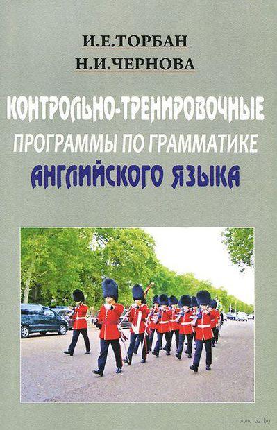 Контрольно-тренировочные програмамы по грамматике английского языка. Надежда Чернова, И. Торбан