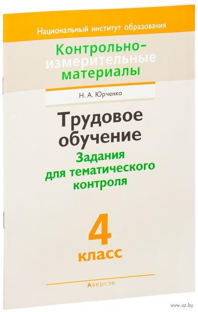 Трудовое обучение. Задания для тематического контроля. 4 класс. Н. Юрченко