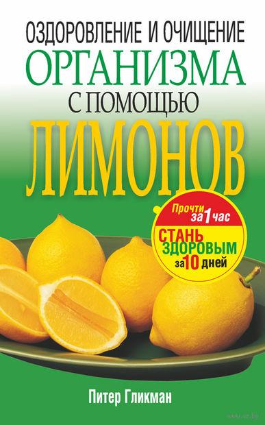 Оздоровление и очищение организма с помощью лимонов. Питер Гликман