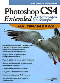 Photoshop CS4 Extended для фотографов и дизайнеров на примерах. В. Молочков